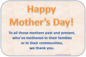 To all those mothers past and present, who've mothered in their families or in their communities, we thank you.